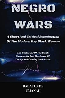 Negro Wars - A Short And Critical Examination Of The Modern Day Black Woman: The Destroyer Of The Black Community And The Cause Of The Up And Coming Civil Battle