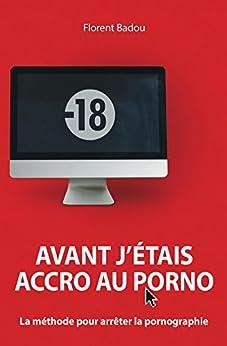 Avant j'étais accro au porno: La méthode pour arrêter la pornographie (French Edition) by [Florent Badou, Marc Auriacombe]