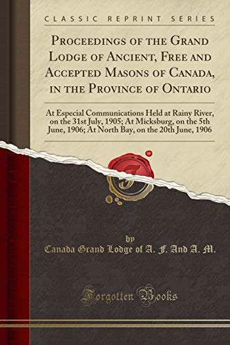 Proceedings of the Grand Lodge of Ancient, Free and Accepted Masons of Canada, in the Province of Ontario: At Especial Communications Held at Rainy ... 1906; At North Bay, on the 20th June, 1906