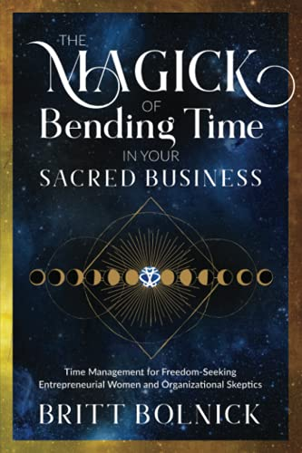 Compare Textbook Prices for The Magick of Bending Time in Your Sacred Business: Time Management for Freedom-Seeking Entrepreneurial Women and Organizational Skeptics  ISBN 9781736827208 by Bolnick, Britt,Bolnick, Britt