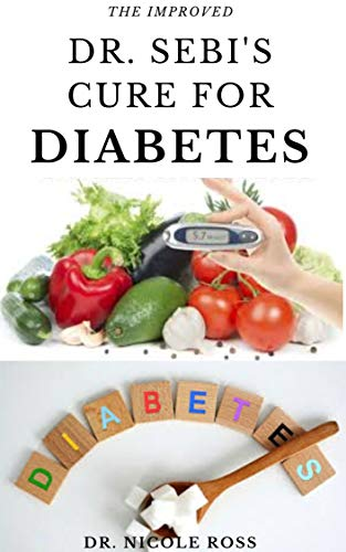 THE IMPROVED DR. SEBI'S CURE FOR DIABETES: A complete guide on how to reduce high blood sugar level, reverse and cure diabetes using Dr sebi's cookbook and diet plan. New Hampshire