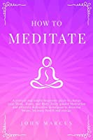 How to Meditate: A Pratical and Simple Beginners Guide to Change Your Mind, Brain, and Body. Daily Guided Meditation and Effective Relaxation Techniques to Decrease Stress, Increase Health and Energy (Practical Guided Meditations)