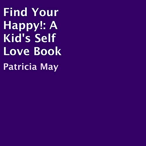 Find Your Happy!     A Kid's Self Love Book              By:                                                                                                                                 Patricia May                               Narrated by:                                                                                                                                 J Finch                      Length: 27 mins     Not rated yet     Overall 0.0