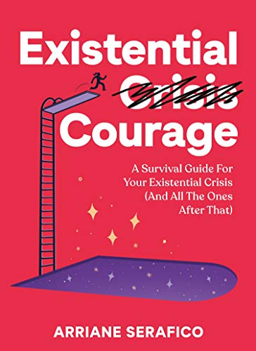 Amazon Com Existential Courage A Survival Guide For Your Existential Crisis And All The Ones After That Ebook Serafico Arriane Kindle Store
