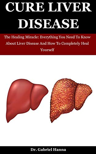 Cure Liver Disease: The Healing Miracle: Everything You Need To Know About Liver Disease And How To Completely Heal Yourself (English Edition)