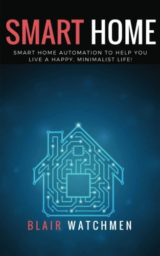 Smart Home: Smart Home Automation to Help You Live a Happy, Minimalist Life!