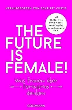 The future is female!: Was Frauen über Feminismus denken - Mit Beiträgen von Emma Watson, Keira Knightley, Katrin Bauerfeind u.v.m. (German Edition)