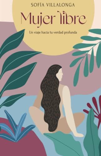 Mujer libre: Un viaje hacia tu verdad profunda