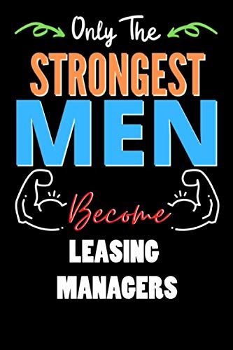 Only The Strongest Man Become LEASING MANAGERS  - Funny LEASING MANAGERS Notebook & Journal For Fathers Day & Christmas Or Birthday: Lined Notebook / ... 120 Pages, 6x9, Soft Cover, Matte Finish