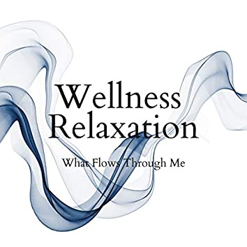 What Flows Through Me - Wellness Relaxation