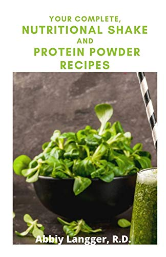 YOUR COMPLETE, NUTRITIONAL SHAKE AND PROTEIN POWDER RECIPES