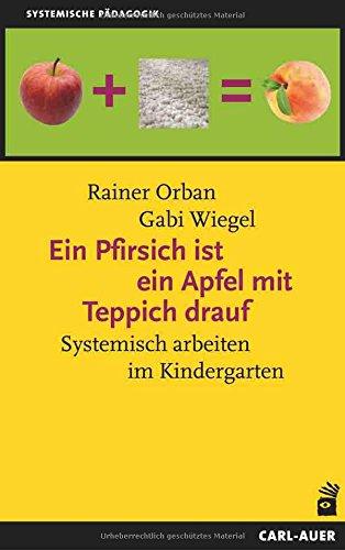 Ein Pfirsich ist ein Apfel mit Teppich drauf: Systemisch arbeiten im Kindergarten