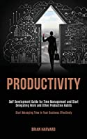 Productivity: Self Development Guide for Time Management and Start Delegating Work and Other Productive Habits (Start Managing Time in Your Business Effectively)
