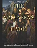 The Maccabean Revolt: The History and Legacy of the Jewish Uprising against the Seleucid Empire that Restored Judea's Religious Freedom