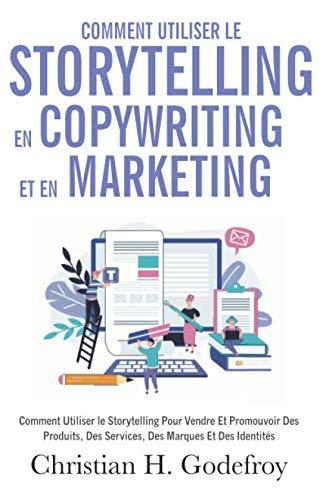 Comment utiliser le storytelling en copywriting et en marketing: Comment Utiliser le Storytelling Pour Vendre Et Promouvoir Des Produits, Des Services, Des Marques Et Des Identités