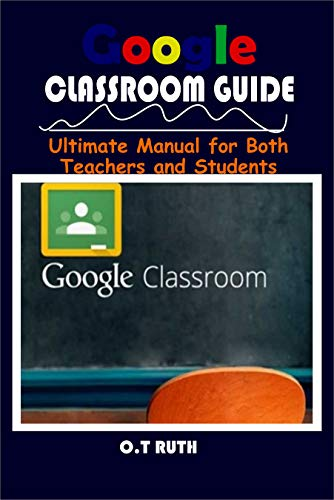 GOOGLE CLASSROOM GUIDE: Ultimate Manual for Both Teachers and Students (English Edition)