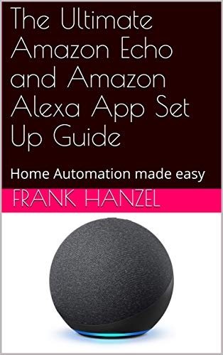 The Ultimate Amazon Echo and Amazon Alexa App Set Up Guide: Home Automation made easy (The Alexa Learning Collection) (English Edition)