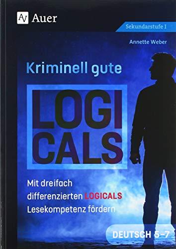 Kriminell gute Logicals Deutsch 5-7: Mit dreifach differenzierten Logicals Lesekompetenz fördern (5. bis 7. Klasse) (Kriminell gut für die Sekundarstufe)