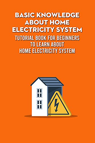 Basic Knowledge about Home Electricity System: Tutorial Book for Beginners to Learn about Home Electricity System: Home Electricity System Guide Book (English Edition)