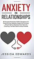Anxiety In Relationships: 33 Couples Exercises, Skills& Questions For Overcoming Jealousy, Negative Thinking, Attachments, Abandonment Fears & Creating The Best Relationship Possible