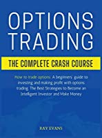 Options Trading: THE COMPLETE CRASH COURSE: How to trade options: A beginners' guide to investing and making profit with options trading. The Best Strategies to Become an Intelligent Investor and Make Money.