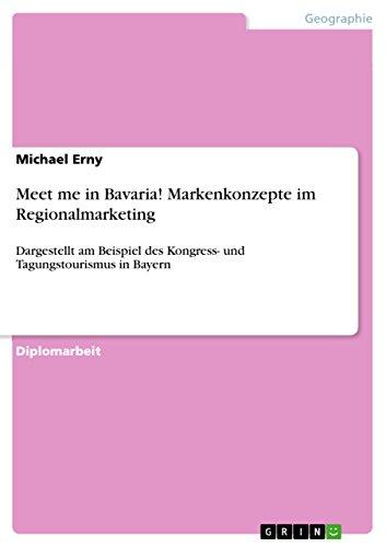 Meet me in Bavaria! Markenkonzepte im Regionalmarketing: Dargestellt am Beispiel des Kongress- und Tagungstourismus in Bayern