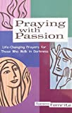 Praying With Passion: Life-Changing Prayers for Those Who Walk in Darkness