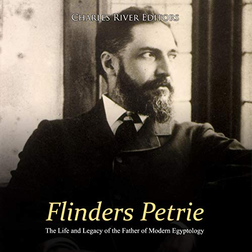 Flinders Petrie: The Life and Legacy of the Father of Modern Egyptology audiobook cover art