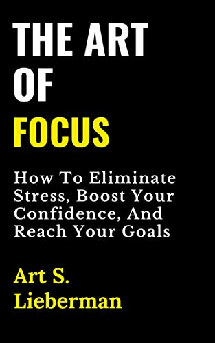 Book: The Art of Focus - How To Eliminate Stress, Boost Your Confidence, And Reach Your Goals by Art S. Lieberman
