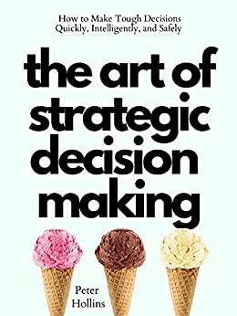 The Art of Strategic Decision-Making: How to Make Tough Decisions Quickly, Intelligently, and Safely (Think Smarter, Not Harder Book 7) by [Peter Hollins]