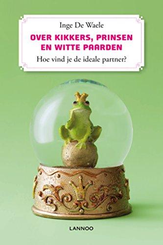Over kikkers, prinsen en witte paarden. Hoe herken je de ideale (E-boek): hoe vind je de ideale partner?