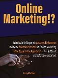 Online Marketing!?: Wie du als Anfänger ein passives Einkommen und deine finanzielle Freiheit im Online Marketing ohne teure Online Agenturen selbst aufbaust und sofort durchstartest (German Edition)