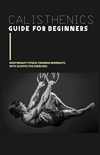Calisthenics Guide For Beginners: Bodyweight Fitness Training Workouts With 50 Effective Exercises: Calisthenics Workout Books (English Edition)