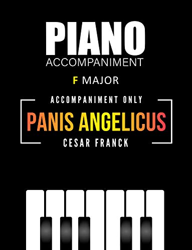 Panis Angelicus - Cesar Franck * Piano Accompaniment ONLY * F major * Medium Level Sheet Music : Beautiful Classical Song for a singer, flutist, clarinetist, ... violinist and other (English Edition)