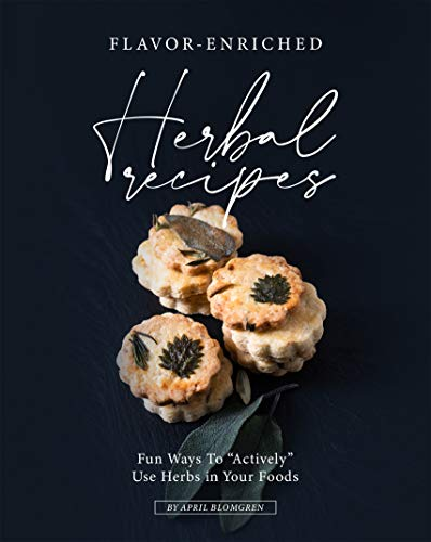 """Flavor-Enriched Herbal Recipes: Fun Ways To """"Actively"""" Use Herbs in Your Foods"""
