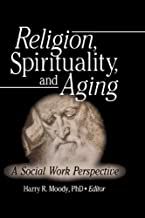 Religion, Spirituality, and Aging: A Social Work Perspective (Journal of Gerontological Social Work Book 45)