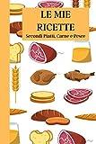 Le Mie Ricette: Secondi Piatti, Carne e Pesce | Ricettario da scrivere | Quaderno per 100 ricette da compilare | Taccuino per ricette con indice e ... crema | Formato 6 x 9 (15,24 x 22,86 cm)
