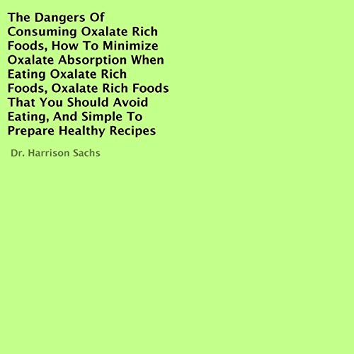 The Dangers of Consuming Oxalate Rich Foods, How to Minimize Oxalate Absorption When Eating Oxalate Rich Foods, Oxalate Rich Foods That You Should Avoid Eating, and Simple to Prepare Healthy Recipes  By  cover art