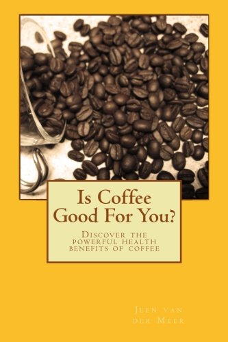 Book: Is Coffee Good For You? Discover the powerful health benefits of coffee by Jeen van der Meer