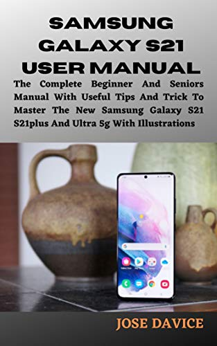 SAMSUNG GALAXY S21 USER MANUAL: The Complete Beginner And Seniors Manual With Useful Tips And Trick To Master The New Samsung Galaxy S21 S21plus And Ultra 5g With Illustrations (English Edition)