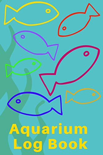 Aquarium Log Book: Kid Fish Tank Maintenance Tracker Notebook For All Your Fishes' Needs. Great For Recording Fish Feeding, Water Testing, Water Changes, And Overall Fish Observations.