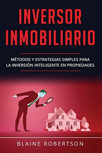Inversor Inmobiliario: Métodos y estrategias simples para la inversión inteligente en propiedades (Libro En Español/Real Estate Investor Spanish Book Version): 2