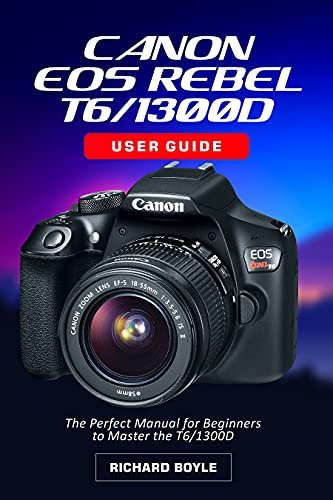 Canon EOS Rebel T6/1300D User Guide: The Perfect Manual for Beginners to Master the T6/1300D (English Edition)