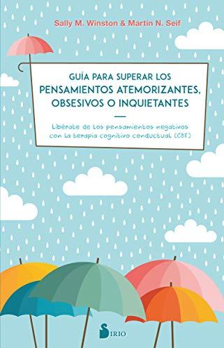 GUIA PARA SUPERAR LOS PENSAMIENTOS ATEMORIZANTES, OBSESIVOS O INQUIETANTES: LIBERATE DE LOS PENSAMIENTOS NEGATIVOS CON TERAPIA CONGNITIVA CONDUCTUAL
