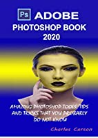 Adobe Photoshop Book 2020: Amazing Photoshop Tools, Tips and Tricks That You Probably Do Not Know Front Cover