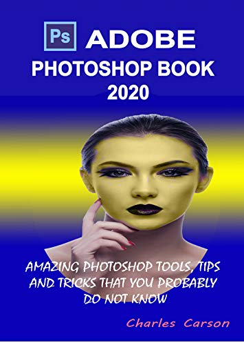 ADOBE PHOTOSHOP BOOK 2020: AMAZING PHOTOSHOP TOOLS, TIPS AND TRICKS THAT YOU PROBABLY DO NOT KNOW (English Edition)