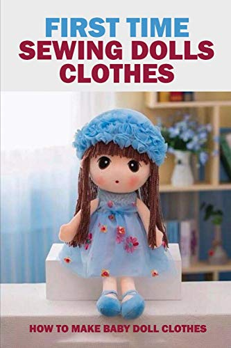 First Time Sewing Dolls Clothes: How To Make Baby Doll Clothes: Sewing Dolls Clothes
