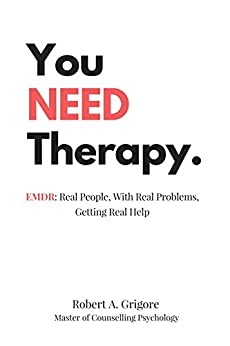 You NEED Therapy.: EMDR: Real People, With Real Problems, Getting Real Help by [Robert A. Grigore]