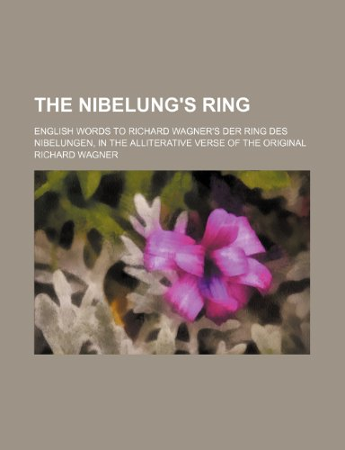 The Nibelung's Ring; English Words to Richard Wagner's Der Ring Des Nibelungen, in the Alliterative Verse of the Original