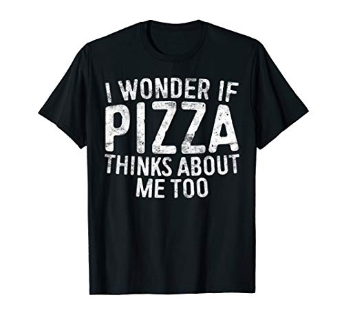 I Wonder If Pizza Thinks About Me Too T-Shirt Food Lover